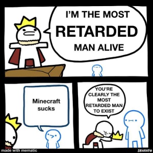 It's time to die: I'M THE MOST  RETARDED  MAN ALIVE  YOU'RE  CLEARLY THE  MOST  Minecraft  RETARDED MAN  sucks  TO EXIST  made with mematic  SRGRAFO It's time to die