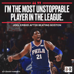 Joel Embiid making it known.: IM THE MOST UNSTOPPABLE  PLAYER IN THE LEAGUE  JOEL EMBIID AFTER BEATING BOSTON  PHILA  21  B R  HIT CASSIDY HUBBARTH Joel Embiid making it known.