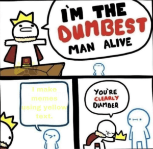 zoom in to read by _Nicholas1 MORE MEMES: IM THE  OUMBEST)  MAN ALIVE  I make  ΥoURE  CLEARLY  DunBER  memes  using yellow  text zoom in to read by _Nicholas1 MORE MEMES