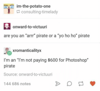 "Photoshop, Yo, and Potato: im-the-potato-one  consulting-timelady  onward-to-victuuri  are you an ""arrr"" pirate or a ""yo ho ho"" pirate  xromanticalityx  I'm an ""T'm not paying $600 for Photoshop""  pirate  Source: onward-to-victuuri  144 686 notes"
