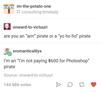 "Photoshop, Yo, and Potato: im-the-potato-one  consulting-timelady  onward-to-victuuri  are you an ""arrr"" pirate or a ""yo ho ho"" pirate  xtomanticalityx  I'm an ""T'm not paying $600 for Photoshop""  pirate  Source: onward-to-victuuri  144 686 notes Yarrrr!"