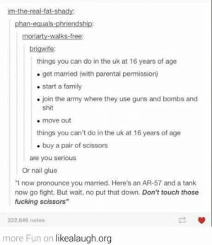 """Just can't trust 'emomg-humor.tumblr.com: im-the-real-fat-shady:  phan-equals-phriendship:  moriarty-walks-free:  brigwife:  things you can do in the uk at 16 years of age  get married (with parental permission)  start a family  • join the army where they use guns and bombs and  shit  move out  things you can't do in the uk at 16 years of age  • buy a pair of scissors  are you serious  Or nail glue  """"I now pronounce you married. Here's an AR-57 and a tank  now go fight. But wait, no put that down. Don't touch those  fucking scissors""""  222,646 notes  more Fun on likealaugh.org Just can't trust 'emomg-humor.tumblr.com"""