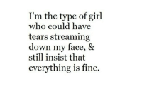 Im The Type Of Girl: I'm the type of girl  who could have  tears streaming  down my face, &  still insist that  everything is fine.