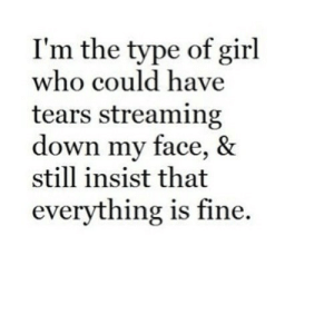 https://iglovequotes.net/: I'm the type of girl  who could have  tears streaming  down my face, &  still insist that  everything is fine. https://iglovequotes.net/
