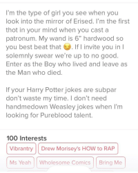 """harry potter jokes: I'm the type of girl you see when you  look into the mirror of Erised. I'm the first  thot in your mind when you cast a  patronum. My wand is 6"""" hardwood so  you best beat that . If I invite you in l  solemnly swear we're up to no good  Enter as the Boy who lived and leave as  the Man who died.  If your Harry Potter jokes are subpar  don't waste my time. I don't need  handmedown Weasley jokes when I'm  looking for Pureblood talent  100 Interests  Vibrantry Drew Morisey's HOW to RAP  Ms Yeah Wholesome Comics Bring Me"""