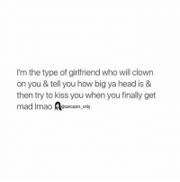 Finals, Funny, and Head: I'm the type of girlfriend who will clown  on you & tell you how big ya head is &  then try to kiss you when you finally get  mad Imao @sarcasm only ⠀