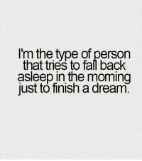 A Dream, Back, and Dream: I'm the type of person  that tries to fal back  asleep in the moming  just to finish a dream