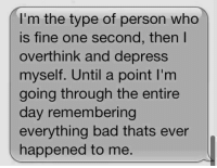 Bad, Memes, and 🤖: I'm the type of person who  is fine one second, then I  overthink and depress  myself. Until a point I'm  going through the entire  day remembering  everything bad thats ever  happened to me.