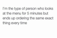This you ??: I'm the type of person who looks  at the menu for 5 minutes but  ends up ordering the same exact  thing every time This you ??