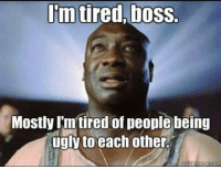 Ugly People Memes: Im tired,boss.  Mostly Imtired of people being  ugly to each other.  meme com