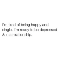 Same: I'm tired of being happy and  single. I'm ready to be depressed  & in a relationship. Same