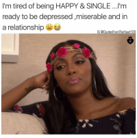 Memes, Happy, and In a Relationship: I'm tired of being HAPPY & SINGLE ...l'm  ready to be depressed,miserable and in  a relationship  G @QuotesFromTheHeart100 😂😂😂😩👌🏽might as well 🤷🏽♀️ Follow and Shop @prettybossytees 💕