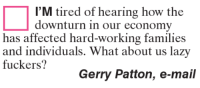 what about us: I'M tired of hearing how the  downturn in our economy  has affected hard-working families  and individuals. What about us lazy  fuckers?  Gerry Patton, e-mail
