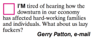 what about us: I'M tired of hearing how the  downturn in our economy  has affected hard-working families  and individuals. What about us la  fuckers?  Gerry Patton, e-mail