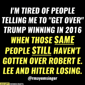 "Such hypocrites!  Follow Occupy Democrats for more!: I'M TIRED OF PEOPLE  TELLING ME TO ""GET OVER""  TRUMP WINNING IN 2016  WHEN THOSE SAME  PEOPLE STILL HAVEN'T  GOTTEN OVER ROBERT E.  LEE AND HITLER LOSING.  @rmayemsinger  OCCUPY DEMOCRATS Such hypocrites!  Follow Occupy Democrats for more!"