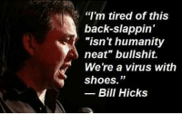 """neat: """"I'm tired of this  back-slappin'  """"isn't humanity  neat"""" bullshit.  Were a virus with  shoes.""""  Bill Hicks"""