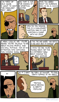 "<p><a href=""https://omg-images.tumblr.com/post/165377950117/saturday-morning-breakfast-cereal-hunting-man"" class=""tumblr_blog"">omg-images</a>:</p>  <blockquote><p>Saturday Morning Breakfast Cereal - Hunting Man</p></blockquote>: I'M TIRED OF  WILD GAME  I WANT TO HUNTA SPORTING  THE DEADLIEST HUNTER  SIR, THAT 1S NOT  THE DOMAIN OF  HAVE YOU SEEN  MAN? ON AVERAGE  MAN IS ON A COUCH  HOW DO YOU IMAGINE  THIS IS A CHALLENGE?  HUNTING MAN IS LIKE  HUNTING A CHIMP  WITH NO LEGS  I MEAN, LOOK AT ME! YOU RE 5 THIS THE ONE WHERE THEY BATTLE  ARMED, YOU'RE TALKING TO ME TO SEE WHOS BEST AT NOODLES?  ABOUT KILLING PEOPLE, AND  IM STILL PUTTING 75% OF My Í KNOW THE ONE yOURE  ATTENTION INTO WATCHING  THIS COOKING SHOW  TAUKING ABOUT, BUT THIS  S A DIFFERENT SHOW  ABOUT COOKING THE  BEST NOODLES  Pho  O, IF I WANT THE THRILL OF DANGER... TO FEEL  DEATH NIPPING AT MY HEELS  AH.  TEXTING  WHILE DRIMING  IS PRETTY  POPULAR  Smbc-comics.com <p><a href=""https://omg-images.tumblr.com/post/165377950117/saturday-morning-breakfast-cereal-hunting-man"" class=""tumblr_blog"">omg-images</a>:</p>  <blockquote><p>Saturday Morning Breakfast Cereal - Hunting Man</p></blockquote>"