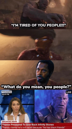 "Friends, News, and Tropic Thunder: ""I'M TIRED OF YOU PEOPLE!!!""  ""What do you mean, you people?""  Philadelphia  06:40 PM  LIVE  BREAKING NEws  Thanos Pressured To Give Back Infinity Stones  Thanos claims he's not racist because ""he has black friends"" tropic thunder"