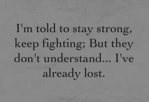 stay strong: I'm told to stay strong,  keep fighting; But they  don't understand... I've  already lost.