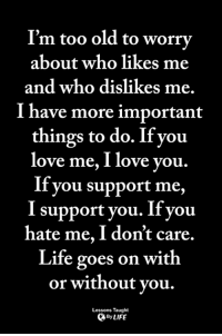 Life, Love, and Memes: I'm too old to worry  about who likes me  and who dislikes me.  I have more important  things to do. Ifyou  love me, I love vou.  If you support me,  I support you. Ifyou  hate me, I don't care.  Life goes on with  or without vou.  Lessons Taught  By LIFE <3