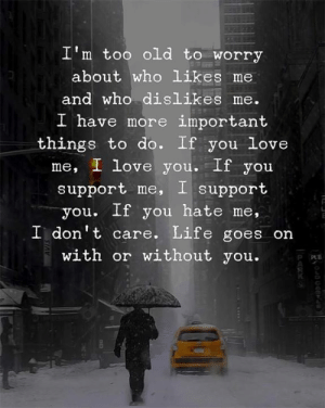 Life, Love, and I Love You: I'm too old to worry  about who likes me  and who dislikes me.  I h  ave more important  things to do. If you Love  me, I love you. If you  support me, I support  you. If you hate me,  I don't care. Life goes on  with or without you.  R O  0