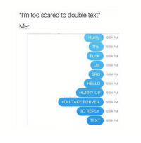 "Smooth, Traffic, and Flight: ""I'm too scared to double text""  Me  Hurry  9:54 PM  The  9:54 PM  Fuck  9:54 PM  Up  9:54 PM  BRO  9:54 PM  HELLO  9:54 PM  HURRY UP  9:54 PM  YOU TAKE FOR VER  9:54 PM  TO REPLY  9:54 PM  TEXT  9:54 PM A year and a half ago, I signed up to study abroad through my university. I was nineteen and wanted to see a little of the world while going to college. My scholarship fully covered it, so I applied and was quickly accepted. My parents were thrilled to see me go and have an adventure, so they helped me pack up and dropped me off at the airport. The connecting flights all went smoothly, and I found myself at an airport in France. One of the guides who worked with the university met me and a few others who flew in at the same time. As a group of three, we were led to our dorm. In reality, it was just a tiny apartment rented out for the three of us, but the guide referred to it as our dorm. I slept deeply that first night, I remember. The time change had really screwed with my sleep pattern. It took me two days to get adjusted. When I was finally on my feet, my first order of business was to get groceries before school started. The other two girls had already gone, so I went alone. I've never been particularly afraid of going places alone, even though I'm a girl. I had a map and left most of my belongings locked in the dorm in case I was pickpocketed. The trip was completely fine, until I stopped for a sandwich at some small cafe a couple blocks from the dorm. You would think that something like this would happen at a seedy bar or from peddlers handing out free drinks, but it happened in complete daylight on a well-used street at a bright and happy cafe. If I try hard, I think I remember looking at something behind me when I sensed movement, then drinking my coffee. But that could be my mind making some memory up. I had been sitting out in front of the cafe, plate and coffee in front of me. There was decent foot traffic, and I was watching the people walk by, sometimes almost kicking the table because of how far into the sidewalk the cafe had placed the table. The next thing I remember is waking up in a dark, large room. Not a bedroom. A warehouse. I was curled up with my knees to my chest and lying on cold metal. I was shivering pretty badly, and the cold helped sharpen up my senses.I was facing a set of double doors that led into the warehouse-sized room."