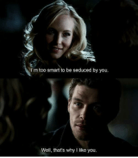 The Vampire Diaries: I'm too smart to be seduced by you  Well, that's why I like you. The Vampire Diaries