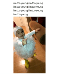 Girl Memes, Alright, and One: i'm too young i'm too young  i'm too young i'm too young  i'm too young i'm too young  i'm too young alright I'm ready to have one via: @daviaana._