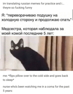 the-memedaddy:  meirl: im translating russian memes for practice and i...  theyre so fucking funny  Я: *переворачиваю подушку на  холодную сторону и продолжаю спать  Медсестра, которая наблюдала за  моей комой последние 5 лет:  me: *flips pillow over to the cold side and goes back  to sleep*  nurse who's been watching me in a coma for the past  5 years: the-memedaddy:  meirl