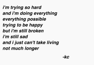 everything everything: i'm trying so hard  and i'm doing everything  everything possible  trying to be happy  but i'm still broken  i'm still sad  and i just can't take living  not much longer  -kc