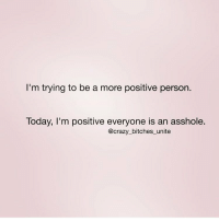 Girl Memes, Crazy Bitch, and Exceptionally: I'm trying to be a more positive person.  Today, I'm positive everyone is an asshole.  @crazy bitches unite Except me, right @crazy_bitches_unite?!? queens_over_bitches