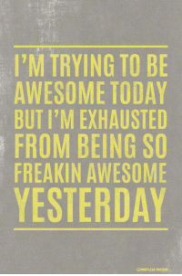 Awesome: I'M TRYING TO BE  AWESOME TODAY  BUT I'M EXHAUSTED  FROM BEING SO  FREAKIN AWESOME  YESTERDAY  GPOINTRESS POSTERS