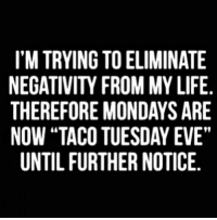"Evees: I'M TRYING TO ELIMINATE  NEGATIVITY FROM MY LIFE  THEREFORE MONDAYS ARE  NOW ""TACO TUESDAY EVE""  UNTIL FURTHER NOTICE."
