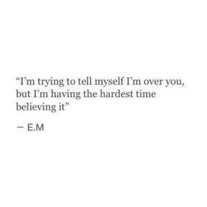 """Love, Target, and Tumblr: """"I'm trying to tell myself I'm over you,  but I'm having the hardest time  believing it"""" remanence-of-love: I'm trying to tell myself I'm over you…  Follow for more relatable quotes and other great stuff!"""