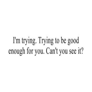 https://iglovequotes.net/: I'm trying. Trying to be good  enough for you. Can't you see it? https://iglovequotes.net/