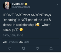 """Blackpeopletwitter, Cheating, and Ups: I'M UGLEE  @JamecaTolliver  I DON'T CARE what ANYONE says  """"cheating"""" is NOT part of the ups &  downs in a relationship (), who tf  raised ya'll?  29/04/2018, 23:35  737 Retweets 960 Likes <p>Who TF raised y'all? Genghis Khan?? (via /r/BlackPeopleTwitter)</p>"""