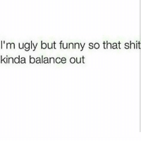 💯 I got that balance..😎😁😂: I'm ugly but funny so that shit  kinda balance out 💯 I got that balance..😎😁😂