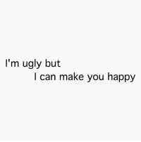 im ugly: I'm ugly but  I can make you happy