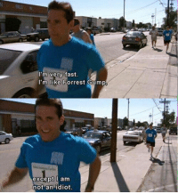 Michael haha: I'm very fast.  I'm like Forrest Gump  except I am  not an idiot. Michael haha