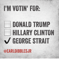 Donald Trump, Hillary Clinton, and Memes: I'M VOTIN' FOR:  DONALD TRUMP  HILLARY CLINTON  GEORGE STRAIT  @EARLDIBBLESUR George!! Double tap for our man george!! @earldibblesjr anythingcountryy country redneck