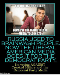 Brains, Memes, and Democratic Party: IM VOTING FOR HILLARY  BECAUSE THE MAINSTREAM  MEDIA TOLD,METO  RUSSIA USED TO  BRAIN WASH PEOPLE  NOW THE LIBERAL  AMERICAN MEDIA  DOES IT FOR THE  DEMOCRAT PARTY.  I'm voting AGAINST  Crooked Hillary and the  Democrat Party Media  Politifake.org ~AmericaRepublic~