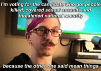 That's How Stupid People R: I'm voting for the candidate who got people  killed, covered sexual assaults and  threatened national Security  because the other one said mean things That's How Stupid People R
