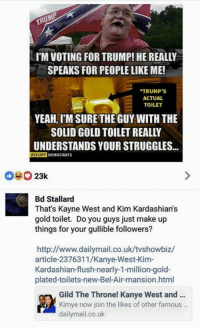 (GC): IM VOTING FOR TRUMP! HE REALLY  SPEAKS FOR PEOPLELIKE ME!  TRUMP'S  ACTUAL  TOILET  YEAHIM SURE THE GUY WITH THE  SOLID GOLD TOILET REALLY  UNDERSTANDS YOUR STRUGGLES...  OCCUPY  DEMOCRATS  23k  Bd Stallard  That's Kayne West and Kim Kardashian s  gold toilet. Do you guys just make up  things for your gullible followers?  http://www.dailymail.co.uk/tvshowbiz/  article-2376311/Kanye-West-Kim-  Kardashian flush-nearly-1-million-gold-  plated-toilets-new-Bel-Air-mansion.html  Gild The Throne! Kanye West and  Kimye now join the likes of other famous  dailymail.co.uk (GC)
