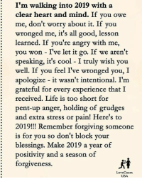 Life, Love, and Memes: I'm  walking into 2019 with a  : clear heart and mind. If vou owe  me, don't worry about it. If you  : wronged me, it's all good, lesson  learned. If you're angry with me,  you won - I've let it go. If we aren't  speaking, it's cool - I truly wish you  well. If you feel I've wronged you, I  apologize - it wasn't intentional. I'm  grateful for every experience that I  received. Life is too short for  pent-up anger, holding of grudges  and extra stress or pain! Here's to  2019! Remember forgiving someone  is for vou so don't block your  blessings. Make 2019 a year of  positivity and a season of  forgiveness.  LoveCasm  USA Via:@love_casm