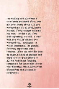 pent: I'm walking into 2019 with a  clear heart and mind. If you owe  me, don't worry about it. If you  wronged me, it's all good, lessorn  learned. If you're angry with me,  you won - I've let it go. If we  aren't speaking, it's cool I truly  wish you well. If you feel I've  wronged you, I apologize it  wasn't intentional. I'm grateful  for every experience that I  received. Life is too short for pent  up anger, holding of grudges and  extra stress or pain! Here's to  2019!!! Remember forgiving  someone is for you so don't block  your blessings. Make 2019 a year  of positivity and a season of  forgiveness.  RELATIONSHIP  RULES