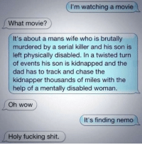 I'm watching a movie  What movie?  It's about a mans wife who is brutally  murdered by a serial killer and his son is  left physically disabled. twisted turn  of events his son is kidnapped and the  dad has to track and chase the  kidnapper thousands of miles with the  help of a mentally disabled woman  Oh WOW  It's finding nemo  Holy fucking shit. I wasn't ready..