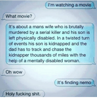 Whoa. Mind fuck.😂😂😂😂😂💀💀💀💀: I'm watching a movie  What movie?  It's about a mans wife who is brutally  murdered by a serial killer and his son is  left physically disabled. In a twisted turn  of events his son is kidnapped and the  dad has to track and chase the  kidnapper thousands of miles with the  help of a mentally disabled woman.  l  Oh WOW  It's finding nemo  oly fucking shit. Whoa. Mind fuck.😂😂😂😂😂💀💀💀💀
