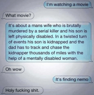 A lifetime movie?: I'm watching a movie  What movie?  It's about a mans wife who is brutally  murdered by a serial killer and his son is  left physically disabled. In a twisted turn  of events his son is kidnapped and the  dad has to track and chase the  kidnapper thousands of miles with the  help of a mentally disabled woman.  Oh wow  It's finding nemo  Holy fucking shit. A lifetime movie?