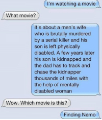 """Dad, Finding Nemo, and Tumblr: I'm watching a movie  What movie?  It's about a men's wife  who is brutally murdered  by a serial killer and his  son is left physically  disabled. A few years later  his son is kidnapped and  the dad has to track and  chase the kidnapper  thousands of miles with  the help of mentally  disabled woman  Wow. Which movie is this?  Finding Nemo <p><a href=""""http://memehumor.net/post/165137782283/name-that-movie"""" class=""""tumblr_blog"""">memehumor</a>:</p>  <blockquote><p>Name That Movie</p></blockquote>"""