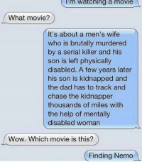 Dad, Finding Nemo, and Wow: Im  Watching  a  movie  What movie?  It's about a men's wife  who is brutally murdered  by a serial killer and his  son is left physically  disabled. A few years later  his son is kidnapped and  the dad has to track and  chase the kidnapper  thousands of miles with  the help of mentally  disabled woman  Wow. Which movie is this?  Finding Nemo Me_irl